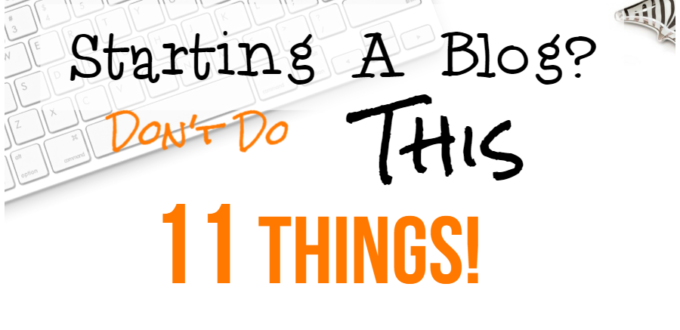 11 Things Not To Do When Starting A Blog To Make Money Online